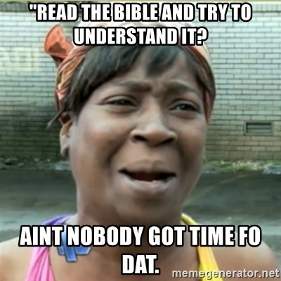 """Ain't Nobody got time fo that - """"READ THE BIBLE AND TRY TO UNDERSTAND IT? AINT NOBODY GOT TIME FO DAT."""