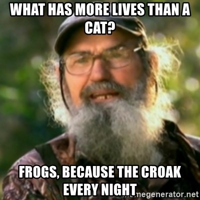 Duck Dynasty - Uncle Si  - What has more lives than a caT? Frogs, because the croak every night