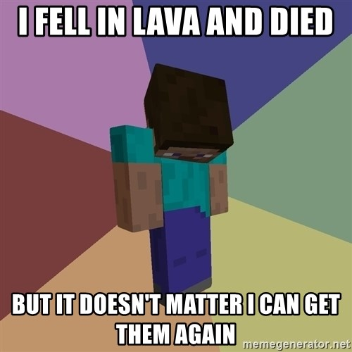 Depressed Minecraft Guy - I FELL IN LAVA AND DIED BUT IT DOESN'T MATTER I CAN GET THEM AGAIN
