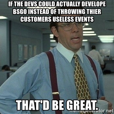 Yeah that'd be great... - If the devs could actually develope BSGO instead of throwing thier customers useless events that'd be great.