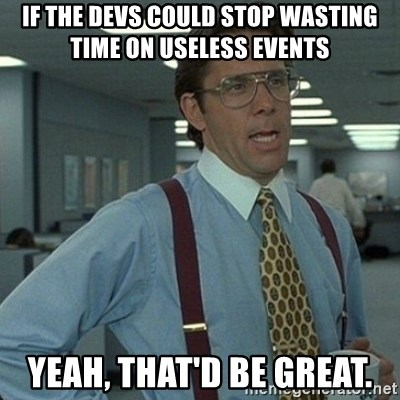 Yeah that'd be great... - If the devs could stop wasting time on useless events yeah, that'd be great.