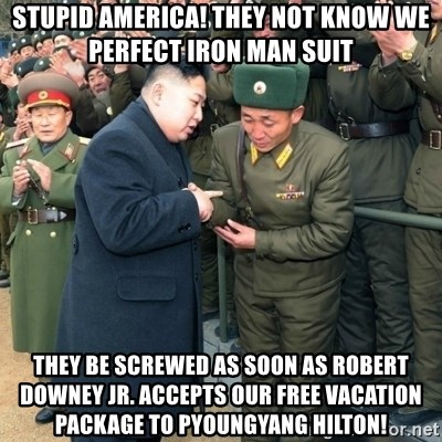 Hungry Kim Jong Un - Stupid America! They not know we perfect Iron Man Suit They be screwed as soon as Robert Downey JR. accepts our free vacation package to pyoungyang hilton!