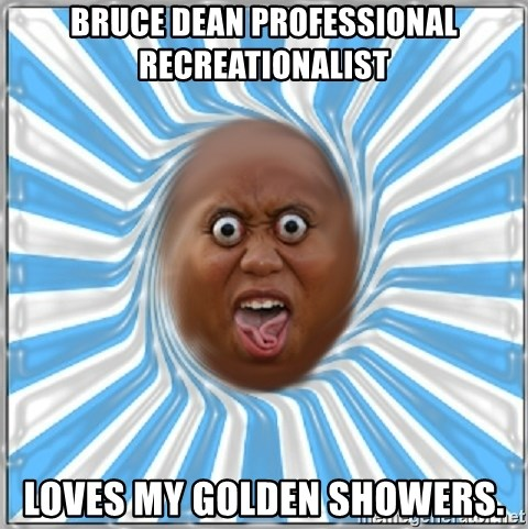 Yo Mama - bruce dean professional recreationalist loves my golden showers.