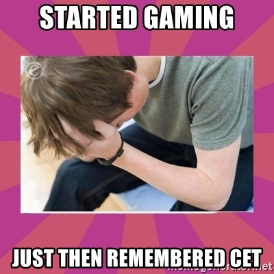 First World Gamer Problems - Started gaming just then remembered cet