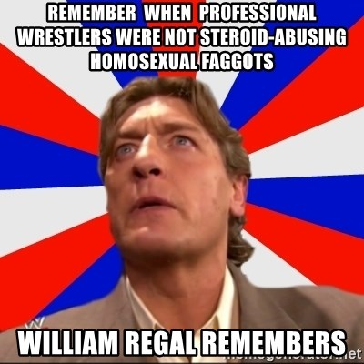Regal Remembers - remember  when  professional  wrestlers were not steroid-abusing homosexual faggots william regal remembers