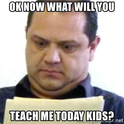 dubious history teacher - OK NOW WHAT WILL YOU  TEACH ME TODAY KIDS?