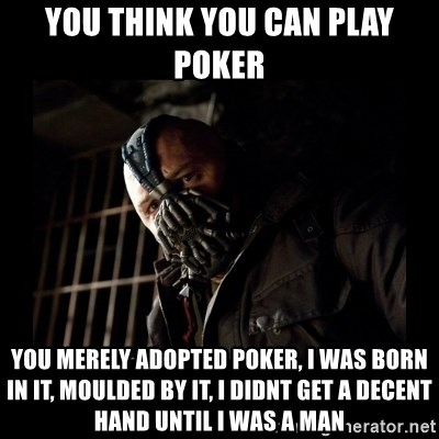 Bane Meme - You think you can play poker You merely adopted poker, I was born in it, moulded by it, I didnt get a decent hand until I was a man