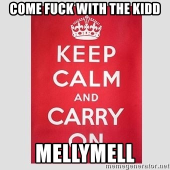 Keep Calm - come fuck with the kidd mellymell