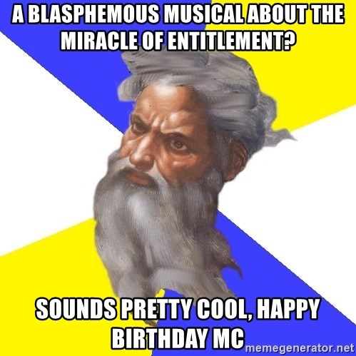 God - A Blasphemous Musical about the Miracle of Entitlement? Sounds pretty cool, happy birthday MC