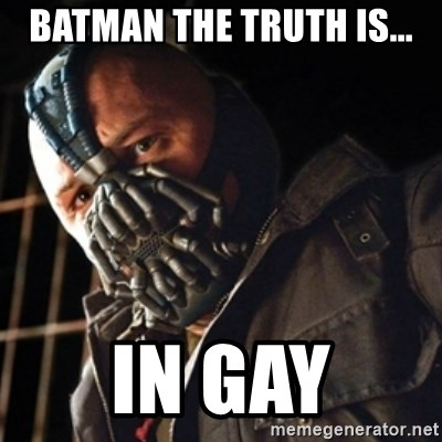 Only then you have my permission to die - BATMAN THE TRUTH IS... IN GAY