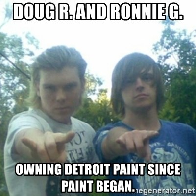 god of punk rock - Doug r. And Ronnie g. OwninG Detroit paint since Paint began.