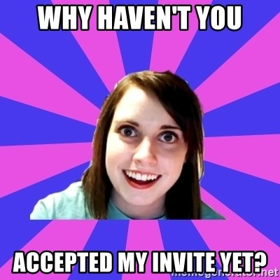 over attached girlfriend - why haven't you accepted my invite yet?