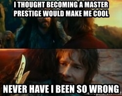 Never Have I Been So Wrong - I thought becoming a master prestige would make me cool never have i been so wrong