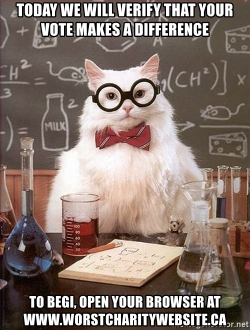 Science Cat - today we will verify that your vote makes a difference to begi, open your browser at www.worstcharitywebsite.ca
