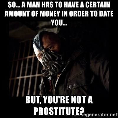 Bane Meme - So... A man has to have a certain amount of money in order to date you...  But, you're not a prostitute?