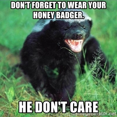 Honey Badger Actual - Don't forget to wear your honey badger. He don't care