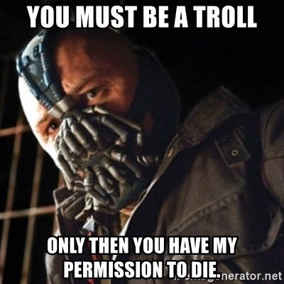 Only then you have my permission to die - You must be a troll only then you have my permission to die.