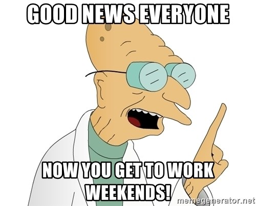 Good News Everyone - GOOD NEWS EVERYONE Now you get to work weekends!