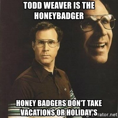 will ferrell - Todd weAver is the HonEybadger Honey badgers don't take vacations or holiday's