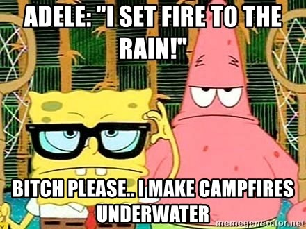 "Serious Spongebob - Adele: ""I set fire to the rain!"" bitch please.. I make campfires underwater"