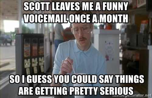Things are getting pretty Serious (Napoleon Dynamite) - Scott leaves me a funny voicemail once a month  so I guess you could say things are getting pretty serious