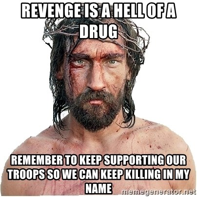 Masturbation Jesus - revenge is a hell of a drug remember to keep supporting our troops so we can keep killing in my name