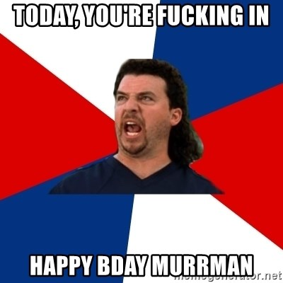 kenny powers - Today, you're fucking in happy bday murrman