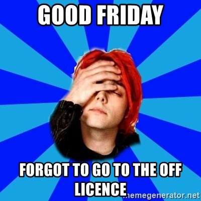 imforig - GOOD FRIDAY FORGOT TO GO TO THE OFF LICENCE