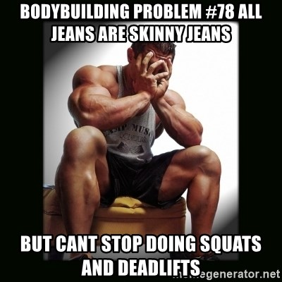 first world gym problems - bodybuilding problem #78 all jeans are skinny jeans but cant stop doing squats and deadlifts