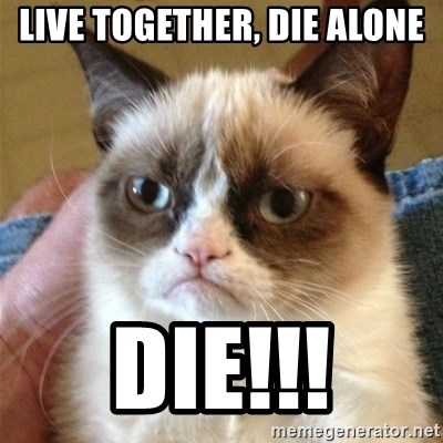 Grumpy Cat  - Live together, Die alone DIE!!!