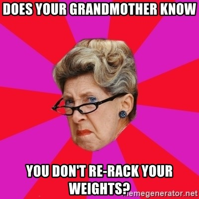 Disgusted Grandma - Does your grandmother know  You don't re-rack your weights?