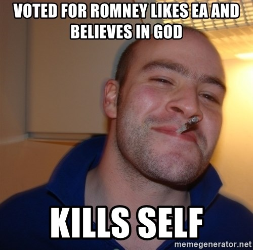 Good Guy Greg - voted for romney likes ea and believes in god kills self
