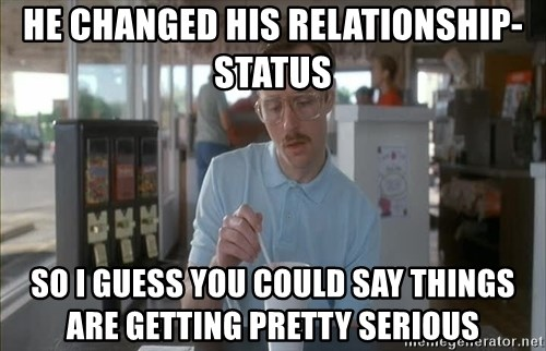 Things are getting pretty Serious (Napoleon Dynamite) - HE CHANGED HIS RELATIONSHIP-STATUS SO I GUESS YOU COULD SAY THINGS ARE GETTING PRETTY SERIOUS
