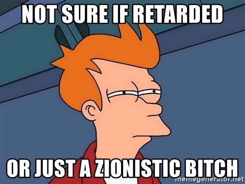 Futurama Fry - Not sure if retarded or just a zionistic bitch