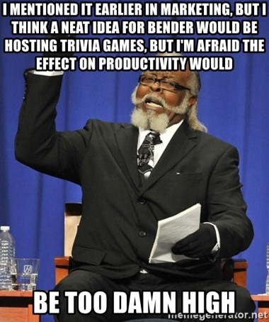 Rent Is Too Damn High - I mentioned it earlier in Marketing, but I think a neat idea for Bender would be hosting trivia games, but I'm afraid the effect on productivity would be too damn high