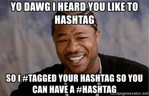 Yo Dawg - YO DAWG I HEARD YOU LIKE TO HASHTAG SO I #TAGGED YOUR HASHTAG SO YOU CAN HAVE A #HASHTAG