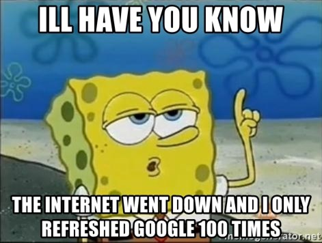 Spongebob - ill have you know the internet went down and i only refreshed google 100 times