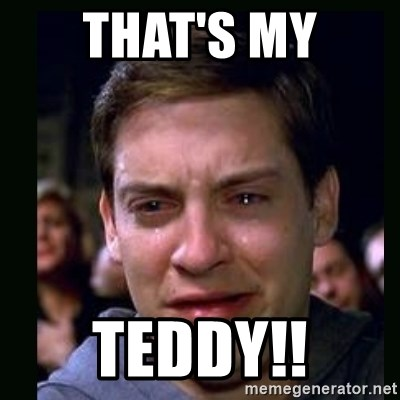 crying peter parker - THAT'S MY TEDDY!!