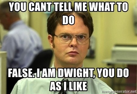 Dwight Schrute - You cant tell me what to do False. I am Dwight, you do as I like