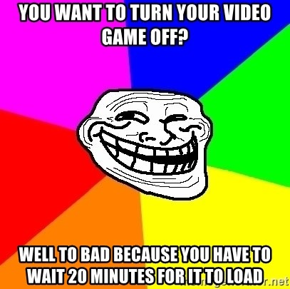 Trollface - You want to turn your video game off? Well to baD because you have to wait 20 mInuTEs for it to load