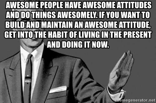 Correction Man  -  AWESOME PEOPLE HAVE AWESOME ATTITUDES AND DO THINGS AWESOMELY. IF YOU WANT TO BUILD AND MAINTAIN AN AWESOME ATTITUDE, GET INTO THE HABIT OF LIVING IN THE PRESENT AND DOING IT NOW.