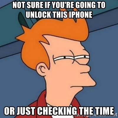 Not sure if troll - Not sure if you're going to unlOck this iphone Or just checking the time
