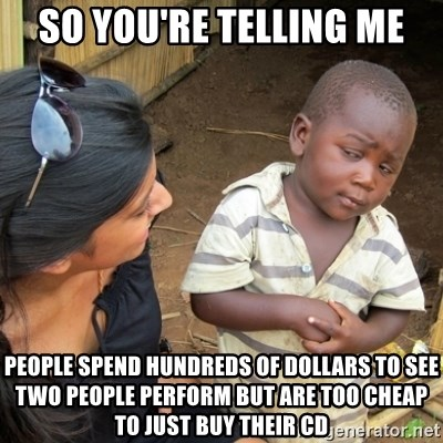 Skeptical 3rd World Kid - so you're telling me people spend hundreds of dollars to see two people perform but are too cheap to just buy their cd