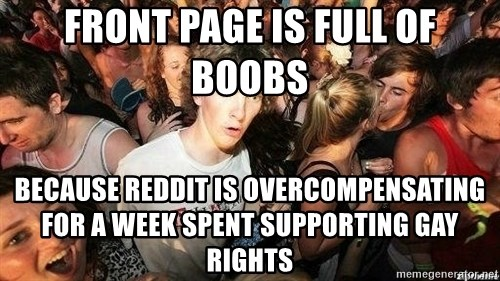 -Sudden Clarity Clarence - front page is full of boobs because reddit is overcompensating for a week spent supporting gay rights