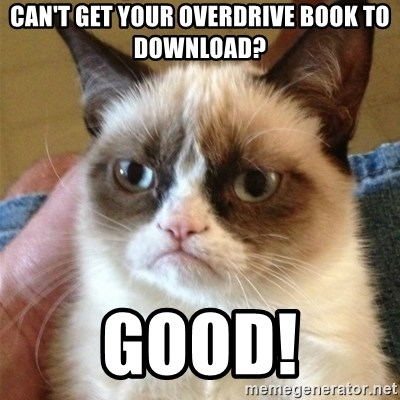 Grumpy Cat  - Can't get your overdrive book to download? good!