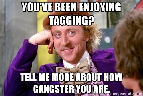 Willy Wonka - you've been enjoying tagging? tell me more about how gangster you are.