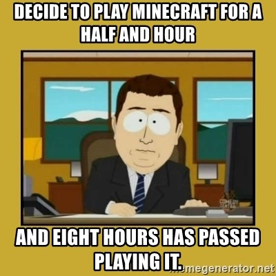 aaand its gone - Decide to play minecraft for a half and hour And eight hours has passed playing it.