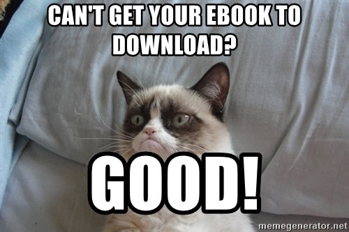 Grumpy cat good - can't get your ebook to Download? Good!