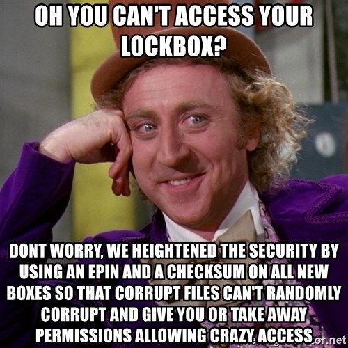 Willy Wonka - oh you can't access your lockbox? dont worry, we heightened the security by using an epin and a checksum on all new boxes so that corrupt files can't randomly corrupt and give you or take away permissions allowing crazy access