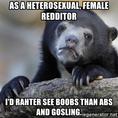 Confession Bear - As a heterosexual, female redditor i'd rahter see boobs than abs and gosling.